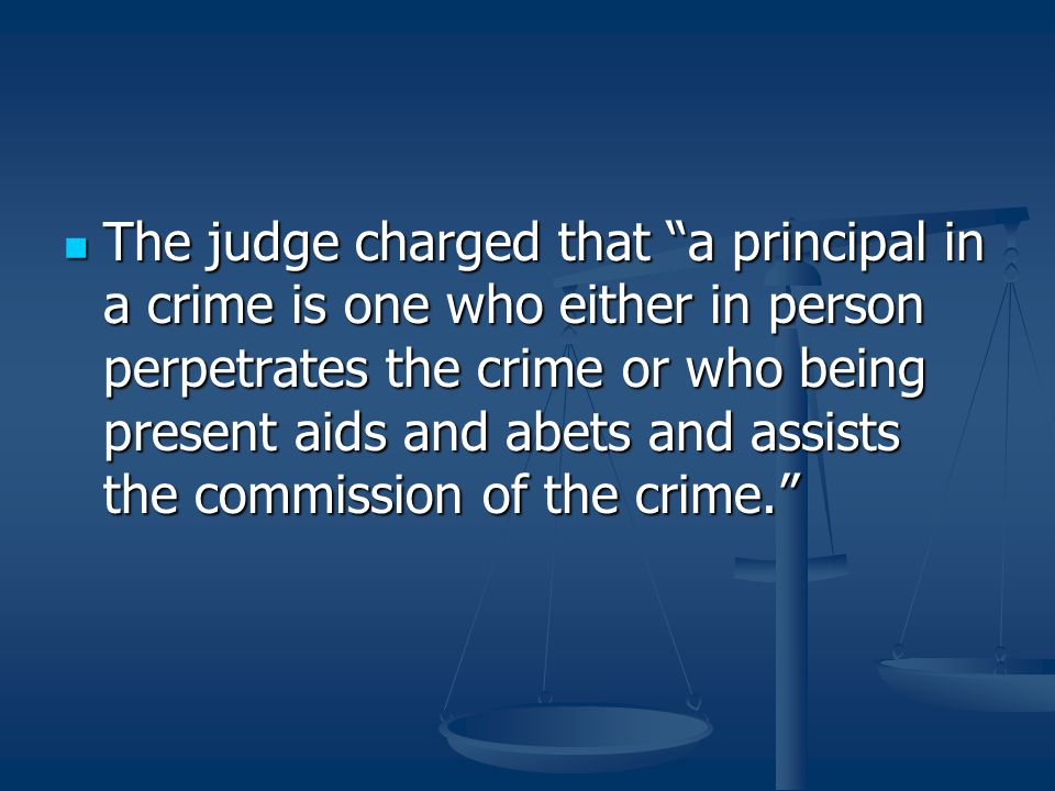 The judge charged that a principal in a crime is one who either in person perpetrates the crime or who being present aids and abets and assists the commission of the crime.