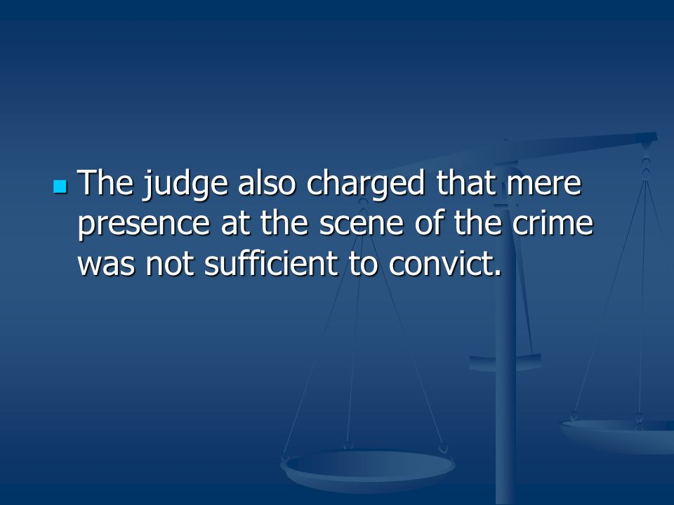 The judge also charged that mere presence at the scene of the crime was not sufficient to convict.