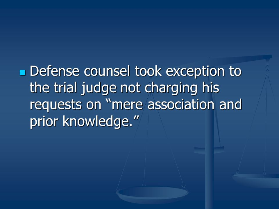 Defense counsel took exception to the trial judge not charging his requests on mere association and prior knowledge.
