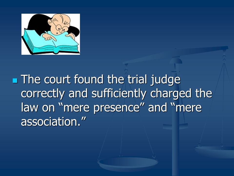 The court found the trial judge correctly and sufficiently charged the law on mere presence and mere association.