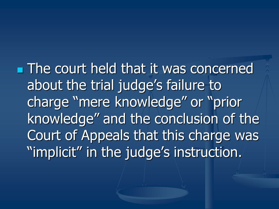 The court held that it was concerned about the trial judge's failure to charge mere knowledge or prior knowledge and the conclusion of the Court of Appeals that this charge was implicit in the judge's instruction.