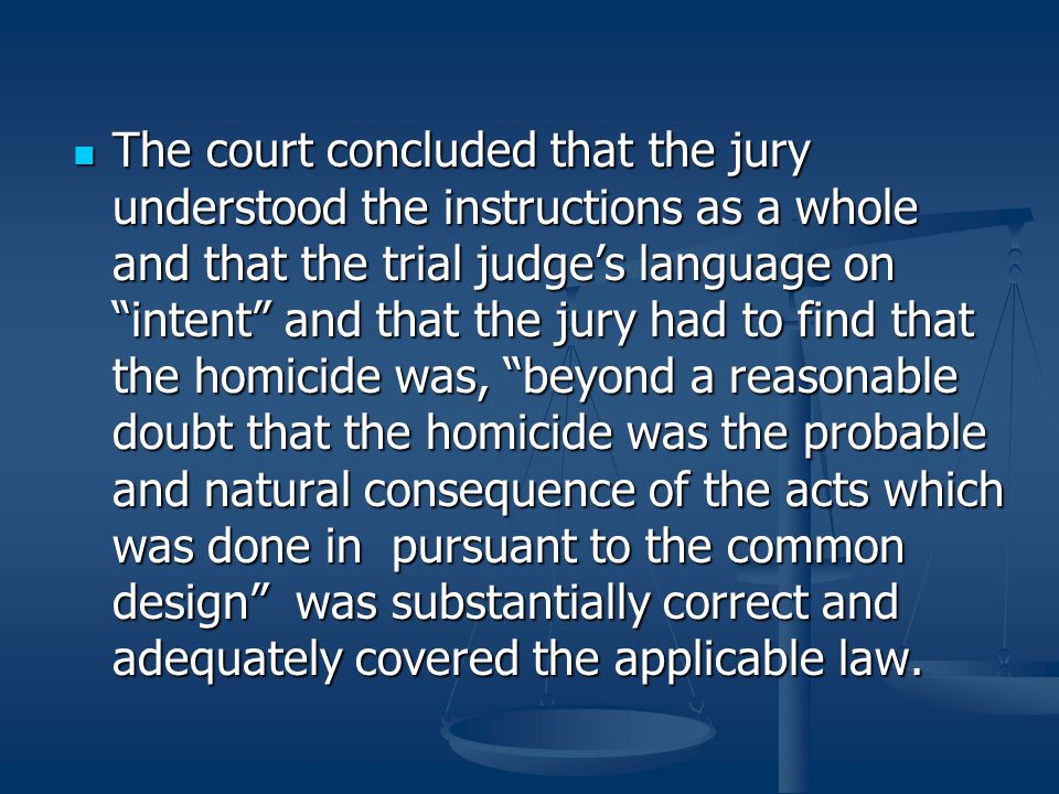 The court concluded that the jury understood the instructions as a whole and that the trial judge's language on intent and that the jury had to find that the homicide was, beyond a reasonable doubt that the homicide was the probable and natural consequence of the acts which was done in pursuant to the common design was substantially correct and adequately covered the applicable law.