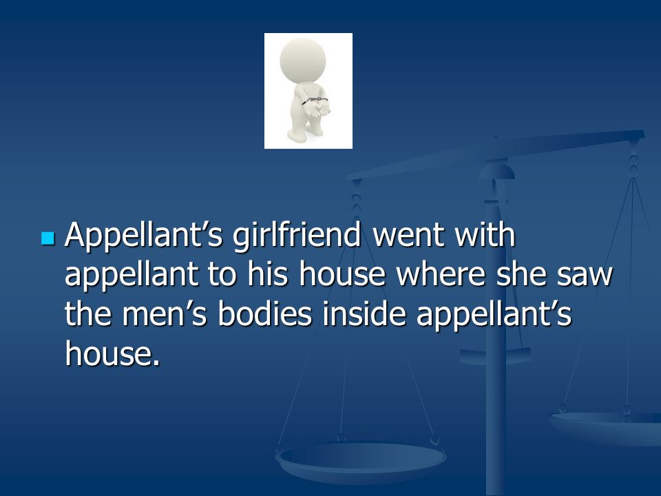 Appellant's girlfriend went with appellant to his house where she saw the men's bodies inside appellant's house.
