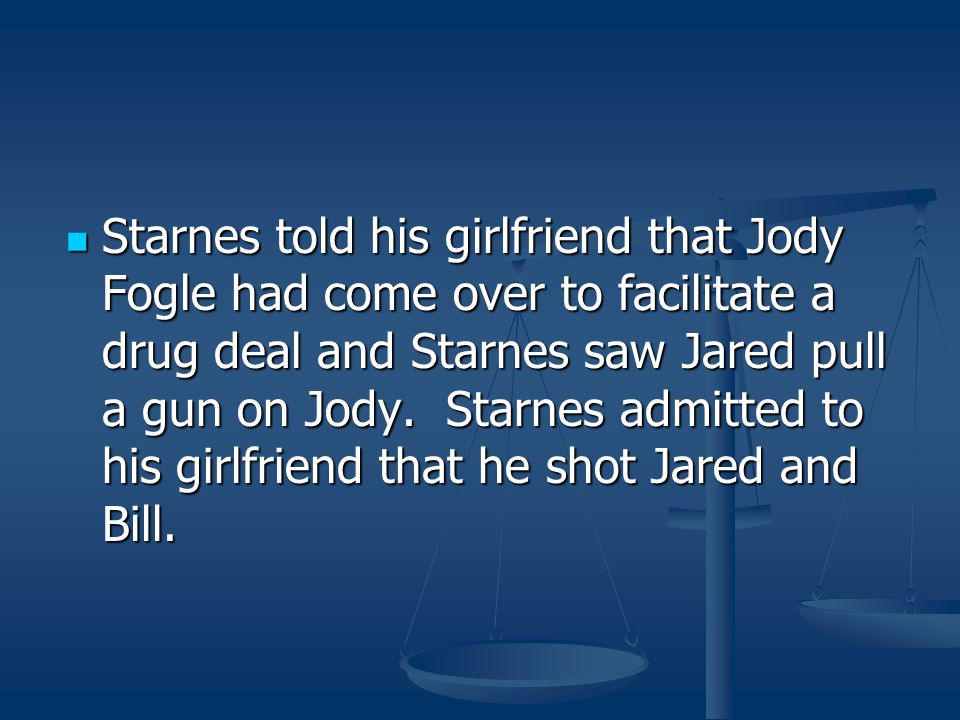 Starnes told his girlfriend that Jody Fogle had come over to facilitate a drug deal and Starnes saw Jared pull a gun on Jody.