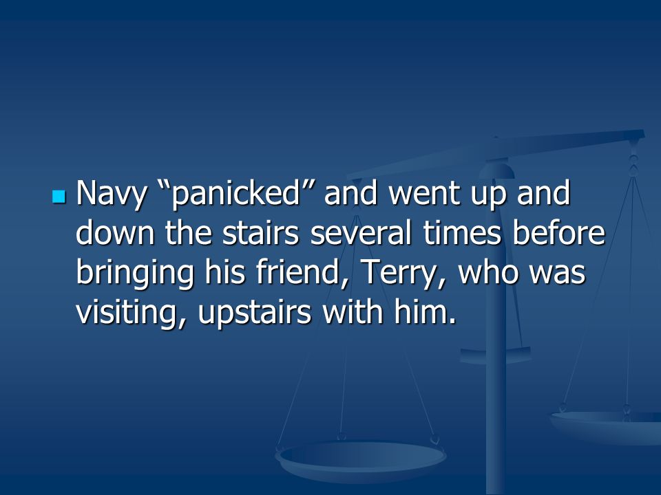 Navy panicked and went up and down the stairs several times before bringing his friend, Terry, who was visiting, upstairs with him.