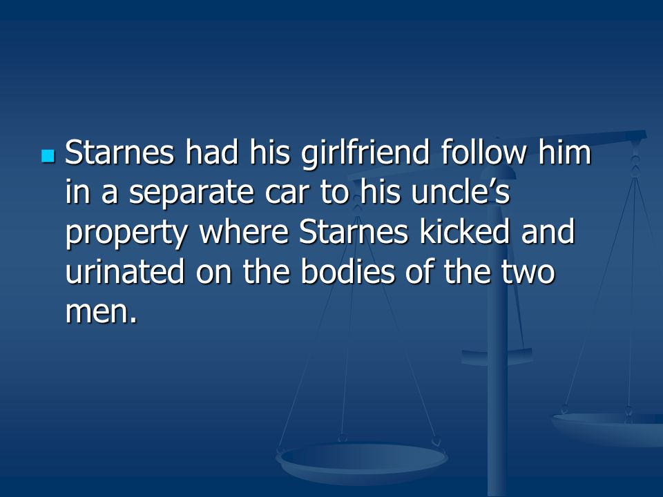 Starnes had his girlfriend follow him in a separate car to his uncle's property where Starnes kicked and urinated on the bodies of the two men.