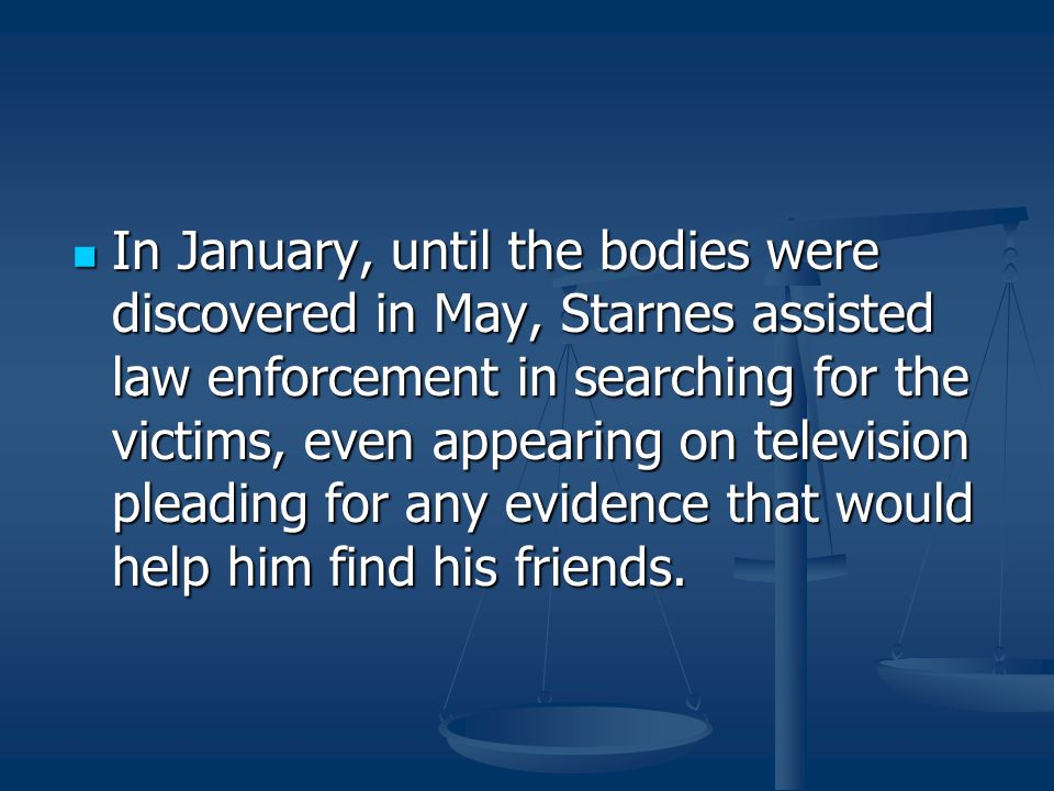 In January, until the bodies were discovered in May, Starnes assisted law enforcement in searching for the victims, even appearing on television pleading for any evidence that would help him find his friends.