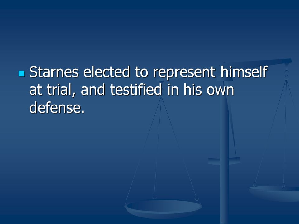Starnes elected to represent himself at trial, and testified in his own defense.