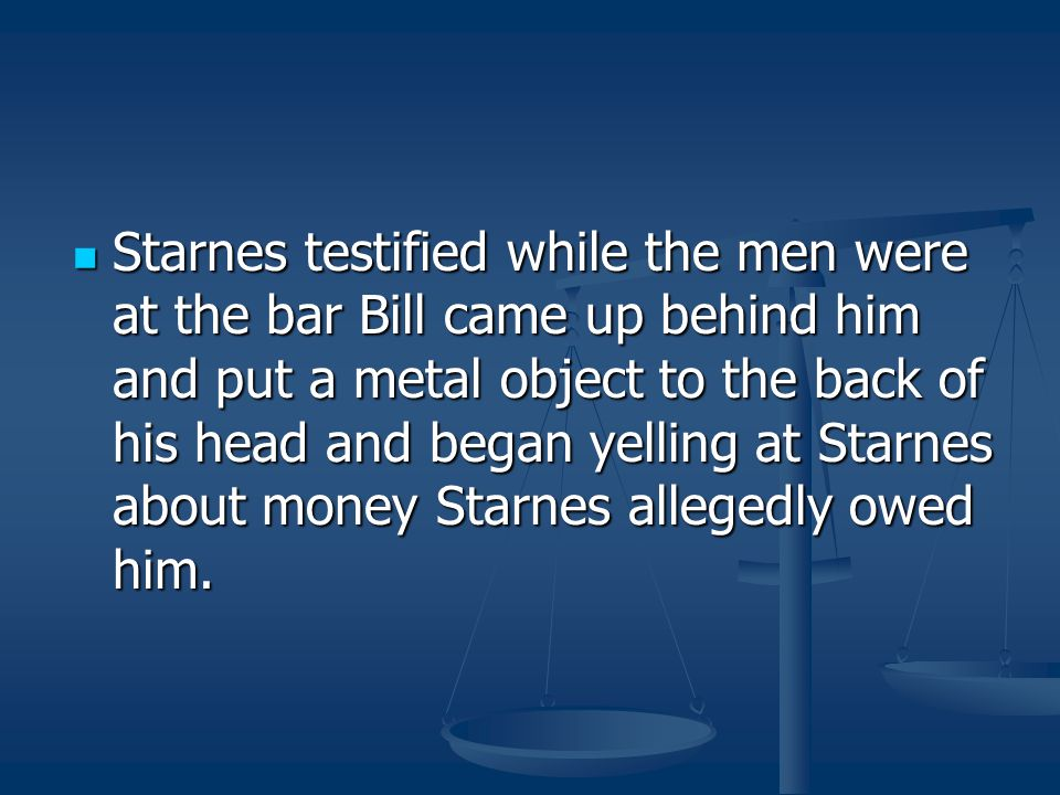 Starnes testified while the men were at the bar Bill came up behind him and put a metal object to the back of his head and began yelling at Starnes about money Starnes allegedly owed him.