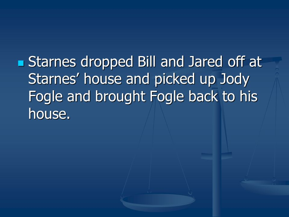 Starnes dropped Bill and Jared off at Starnes' house and picked up Jody Fogle and brought Fogle back to his house.