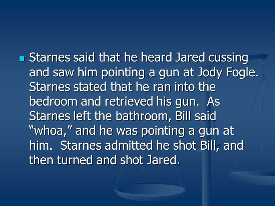 Starnes said that he heard Jared cussing and saw him pointing a gun at Jody Fogle.