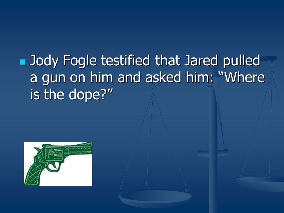 Jody Fogle testified that Jared pulled a gun on him and asked him: Where is the dope