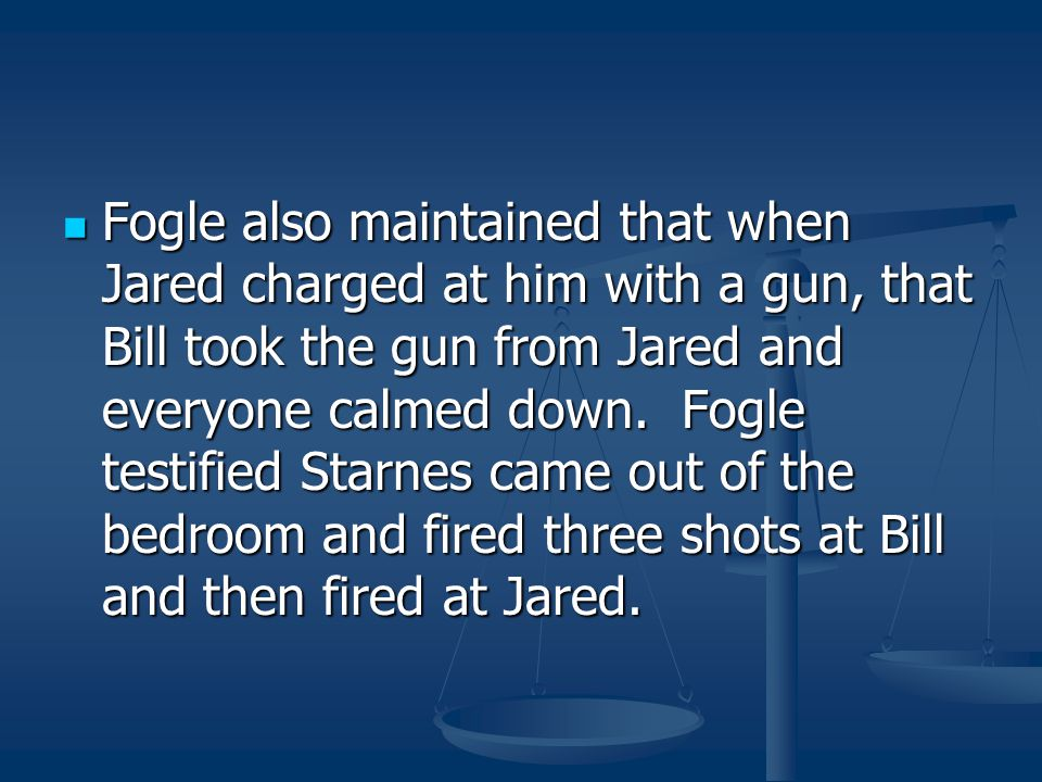 Fogle also maintained that when Jared charged at him with a gun, that Bill took the gun from Jared and everyone calmed down.