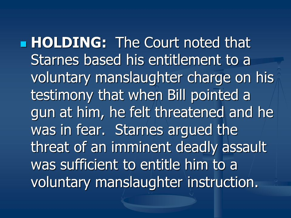 HOLDING: The Court noted that Starnes based his entitlement to a voluntary manslaughter charge on his testimony that when Bill pointed a gun at him, he felt threatened and he was in fear.