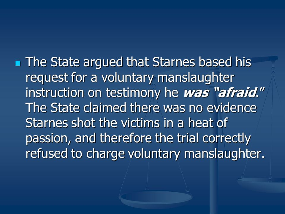 The State argued that Starnes based his request for a voluntary manslaughter instruction on testimony he was afraid. The State claimed there was no evidence Starnes shot the victims in a heat of passion, and therefore the trial correctly refused to charge voluntary manslaughter.