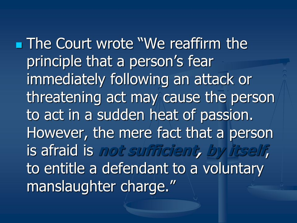 The Court wrote We reaffirm the principle that a person's fear immediately following an attack or threatening act may cause the person to act in a sudden heat of passion.