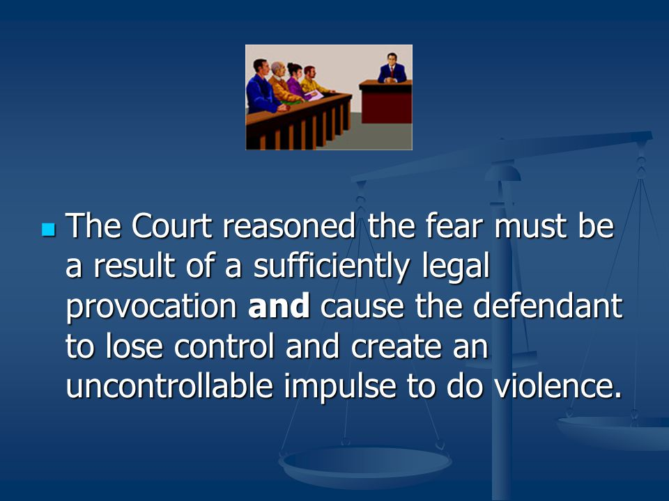 The Court reasoned the fear must be a result of a sufficiently legal provocation and cause the defendant to lose control and create an uncontrollable impulse to do violence.