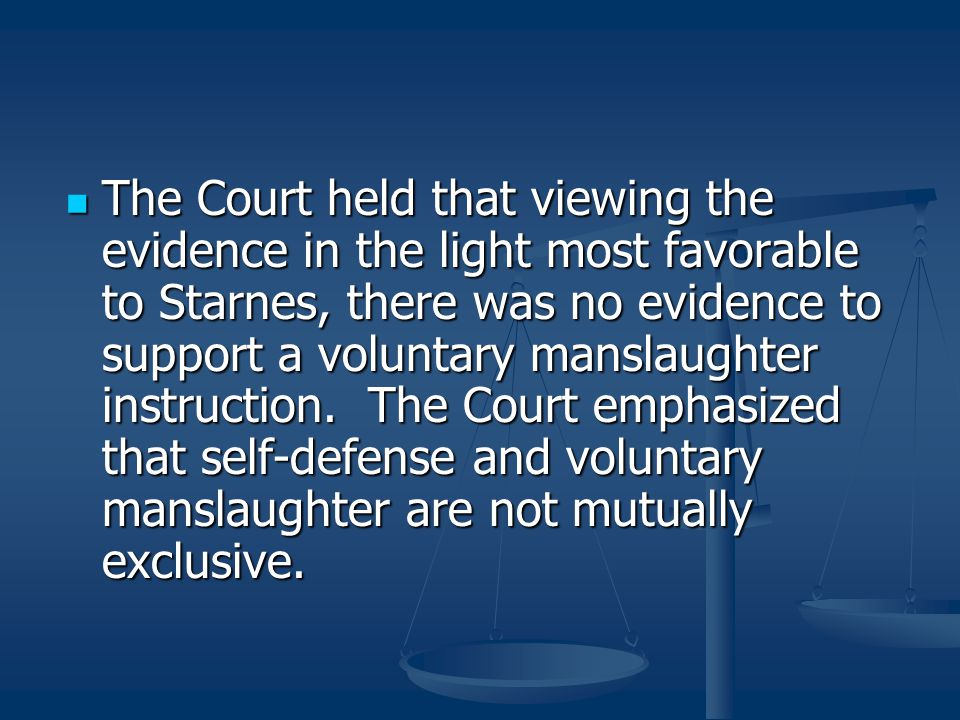 The Court held that viewing the evidence in the light most favorable to Starnes, there was no evidence to support a voluntary manslaughter instruction.