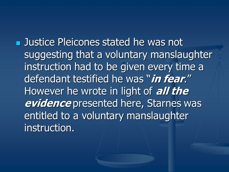 Justice Pleicones stated he was not suggesting that a voluntary manslaughter instruction had to be given every time a defendant testified he was in fear. However he wrote in light of all the evidence presented here, Starnes was entitled to a voluntary manslaughter instruction.