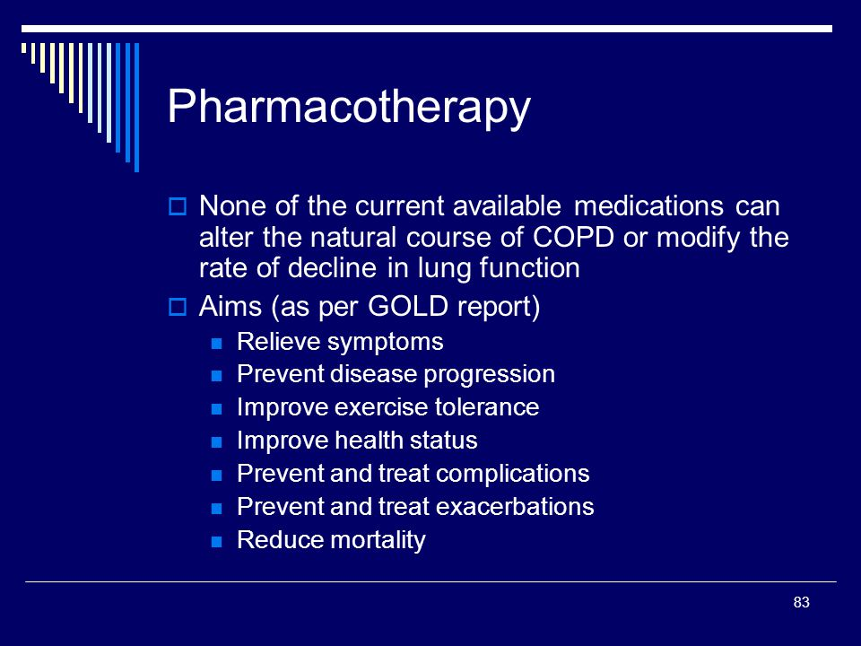 Pharmacotherapy None of the current available medications can alter the natural course of COPD or modify the rate of decline in lung function.