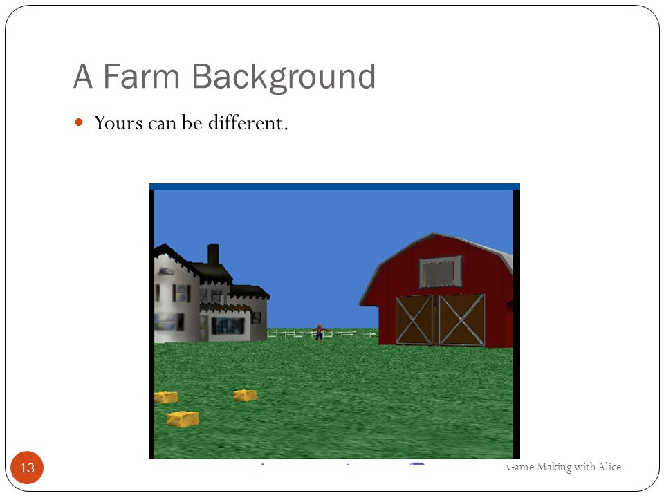 A Farm Background Yours can be different. Game Making with Alice