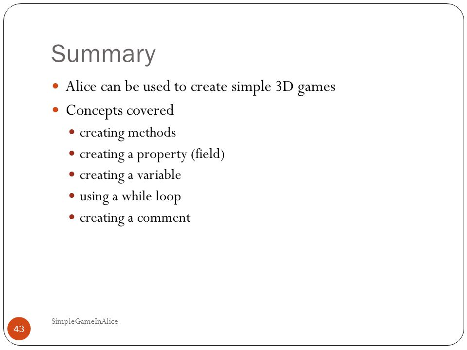 Summary Alice can be used to create simple 3D games Concepts covered