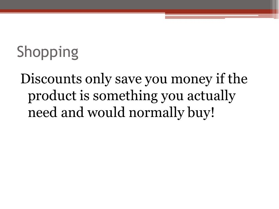 Shopping Discounts only save you money if the product is something you actually need and would normally buy!