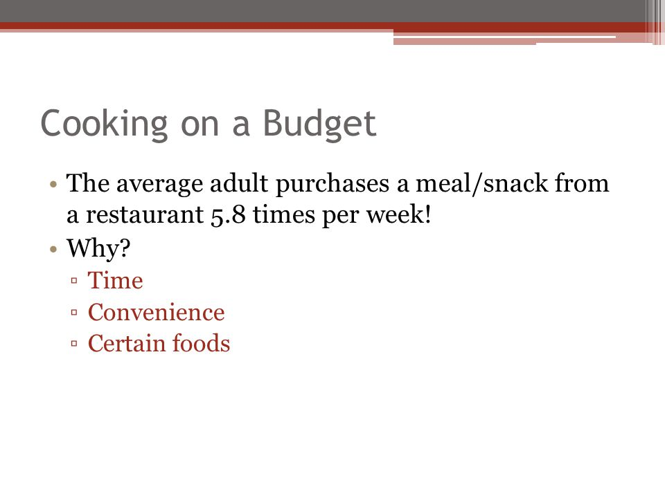 Cooking on a Budget The average adult purchases a meal/snack from a restaurant 5.8 times per week!