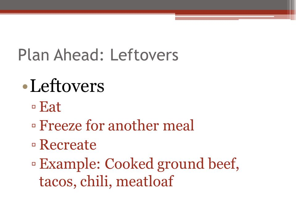 Leftovers Plan Ahead: Leftovers Eat Freeze for another meal Recreate