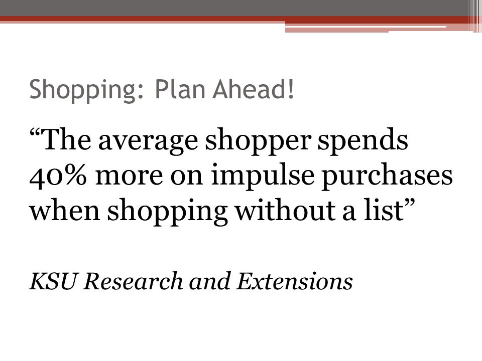 Shopping: Plan Ahead! The average shopper spends 40% more on impulse purchases when shopping without a list