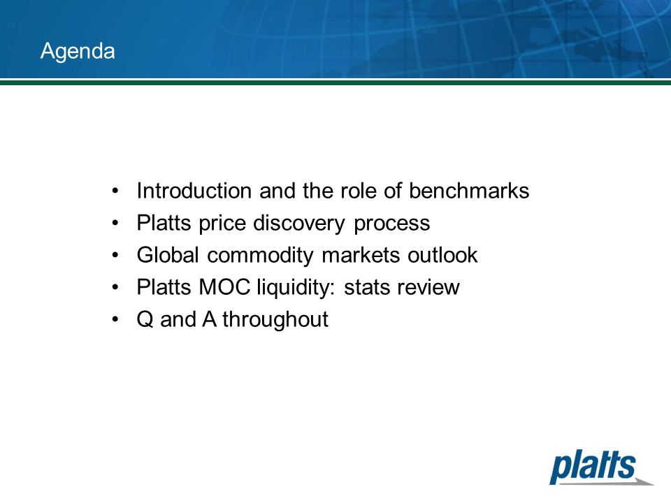 Agenda Introduction and the role of benchmarks. Platts price discovery process. Global commodity markets outlook.