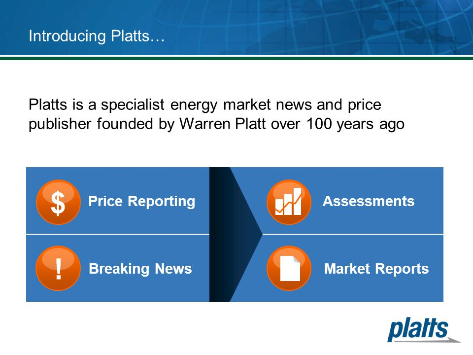 Introducing Platts… Platts is a specialist energy market news and price publisher founded by Warren Platt over 100 years ago.
