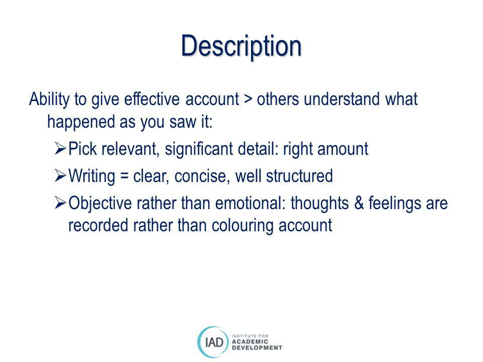 Description Ability to give effective account > others understand what happened as you saw it: Pick relevant, significant detail: right amount.