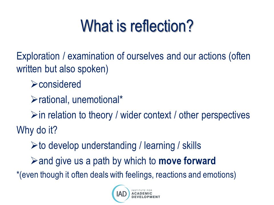 What is reflection Exploration / examination of ourselves and our actions (often written but also spoken)