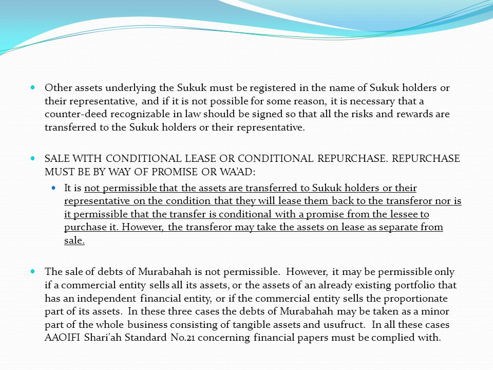 Other assets underlying the Sukuk must be registered in the name of Sukuk holders or their representative, and if it is not possible for some reason, it is necessary that a counter-deed recognizable in law should be signed so that all the risks and rewards are transferred to the Sukuk holders or their representative.