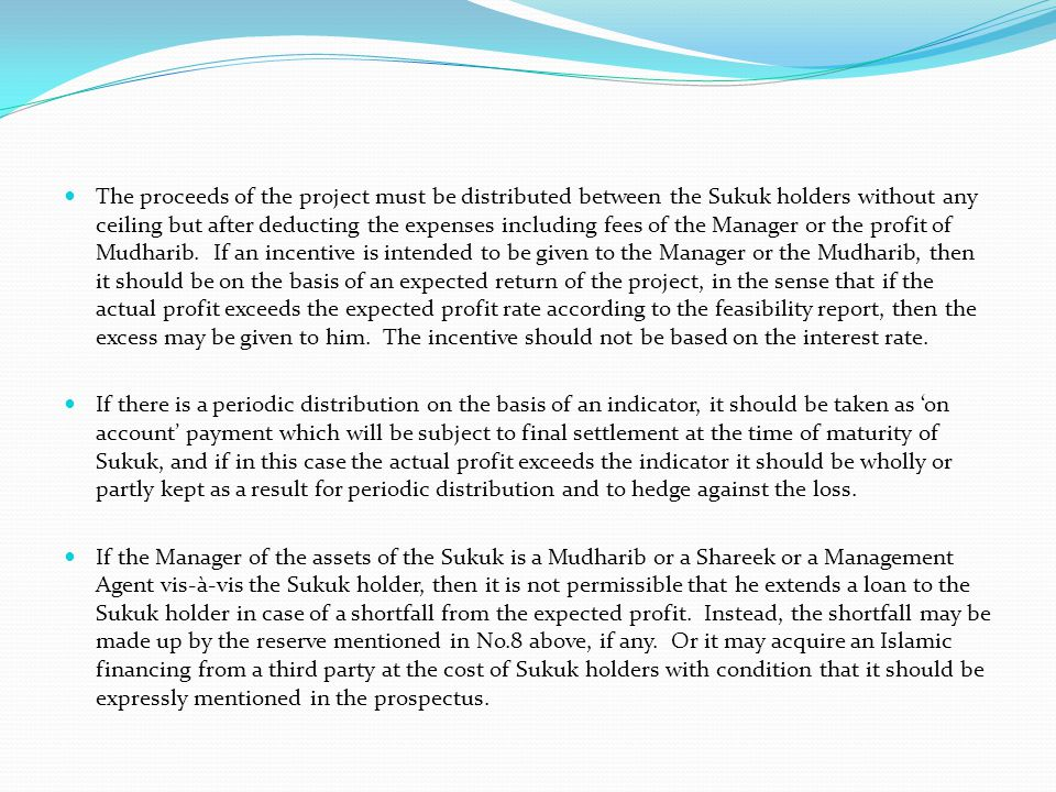 The proceeds of the project must be distributed between the Sukuk holders without any ceiling but after deducting the expenses including fees of the Manager or the profit of Mudharib. If an incentive is intended to be given to the Manager or the Mudharib, then it should be on the basis of an expected return of the project, in the sense that if the actual profit exceeds the expected profit rate according to the feasibility report, then the excess may be given to him. The incentive should not be based on the interest rate.
