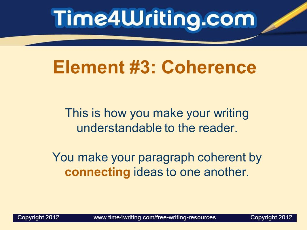 Element #3: Coherence This is how you make your writing understandable to the reader.