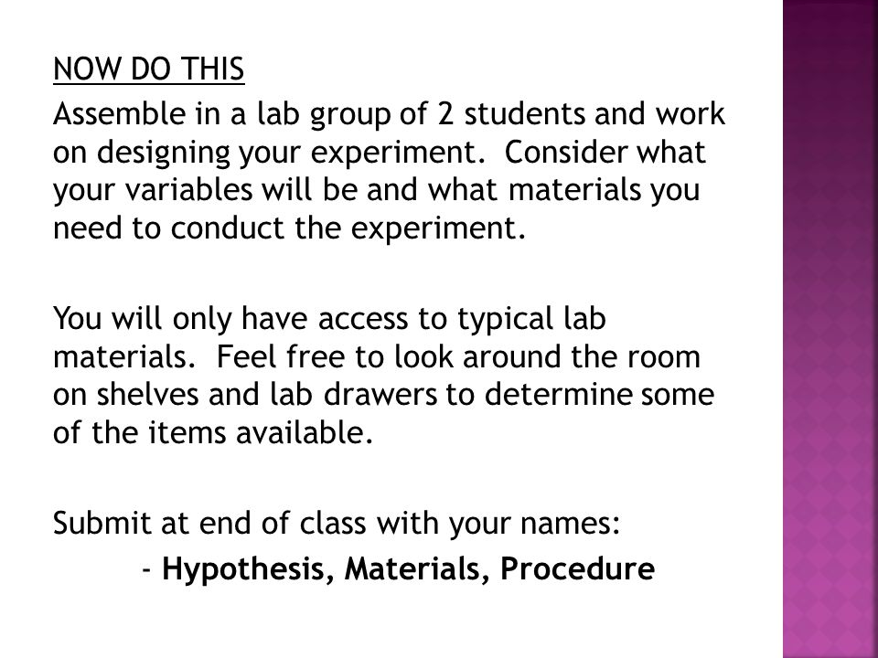 NOW DO THIS Assemble in a lab group of 2 students and work on designing your experiment.