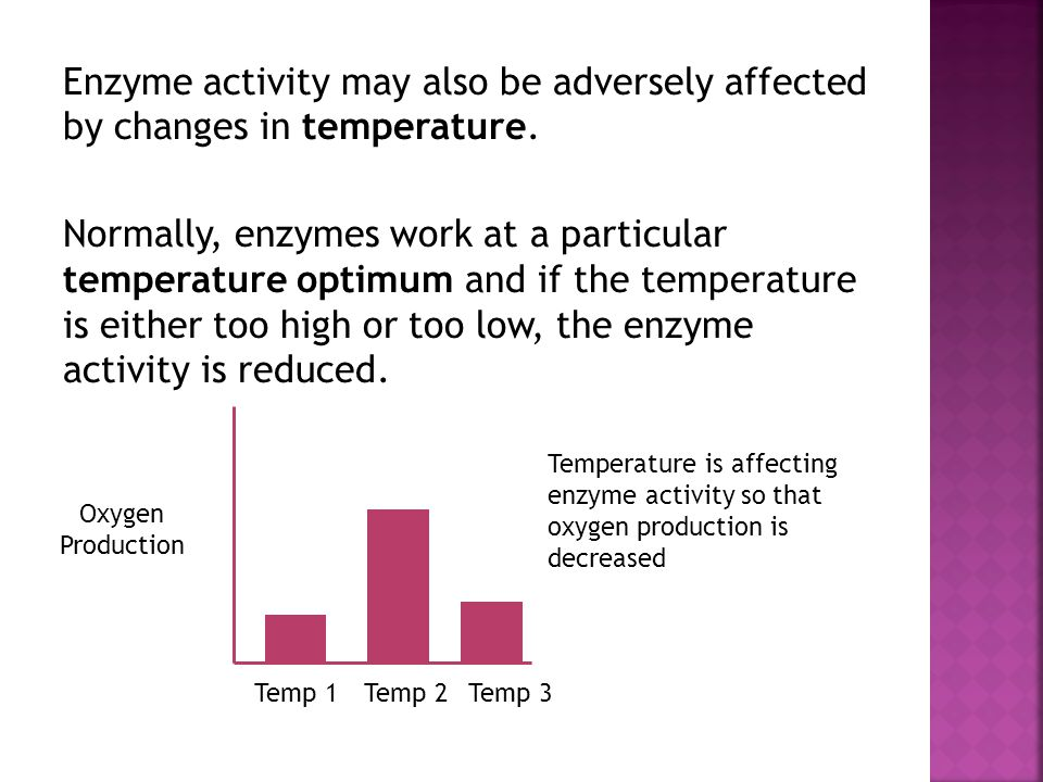 Enzyme activity may also be adversely affected by changes in temperature. Normally, enzymes work at a particular temperature optimum and if the temperature is either too high or too low, the enzyme activity is reduced.