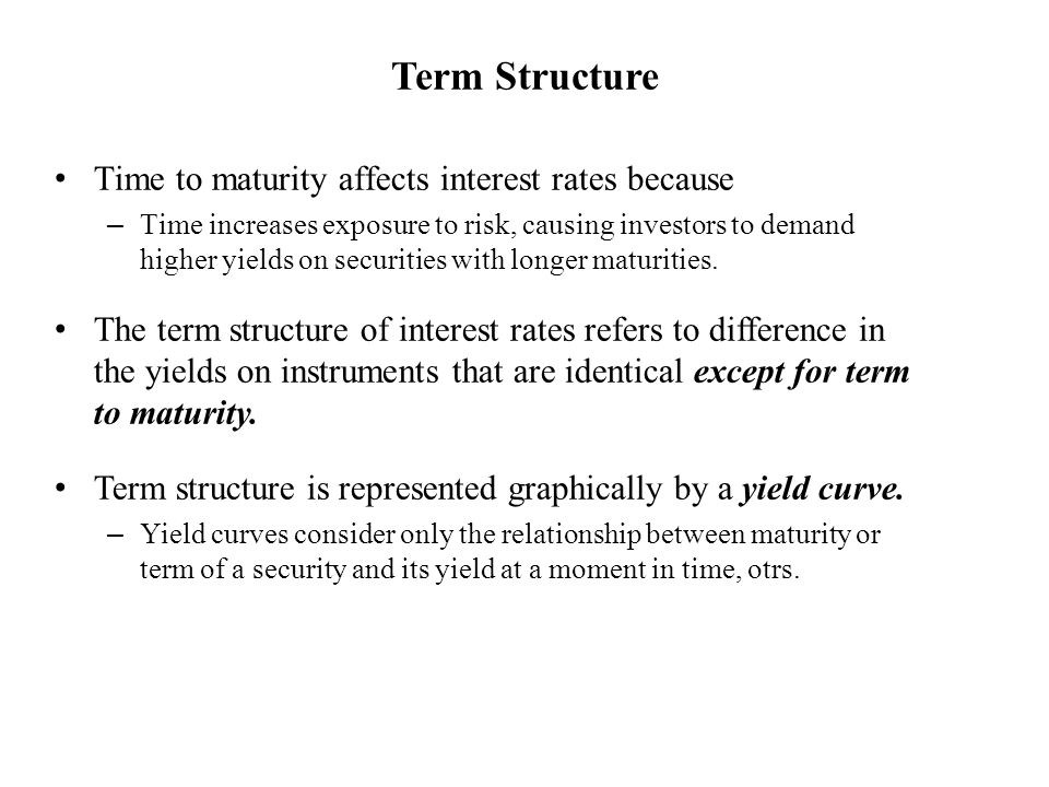 Term Structure Time to maturity affects interest rates because