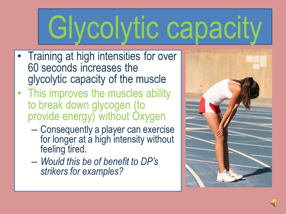 Glycolytic capacity Training at high intensities for over 60 seconds increases the glycolytic capacity of the muscle.