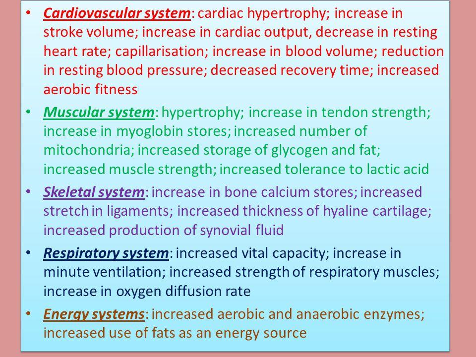 Cardiovascular system: cardiac hypertrophy; increase in stroke volume; increase in cardiac output, decrease in resting heart rate; capillarisation; increase in blood volume; reduction in resting blood pressure; decreased recovery time; increased aerobic fitness
