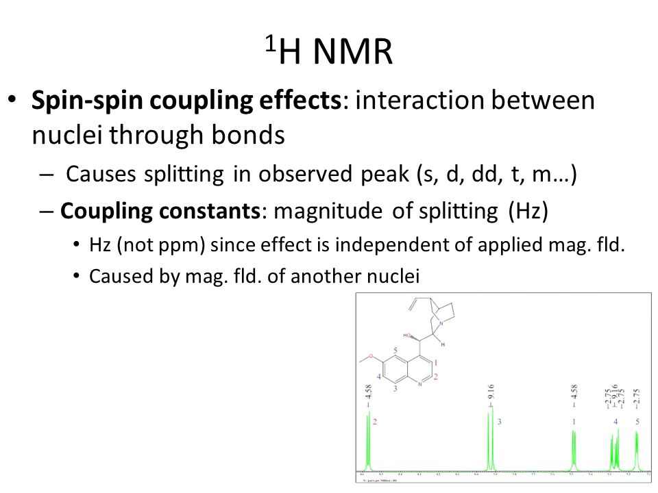 1H NMR Spin-spin coupling effects: interaction between nuclei through bonds. Causes splitting in observed peak (s, d, dd, t, m…)