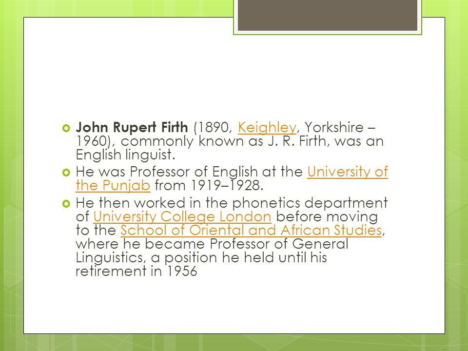 John Rupert Firth (1890, Keighley, Yorkshire – 1960), commonly known as J. R. Firth, was an English linguist.