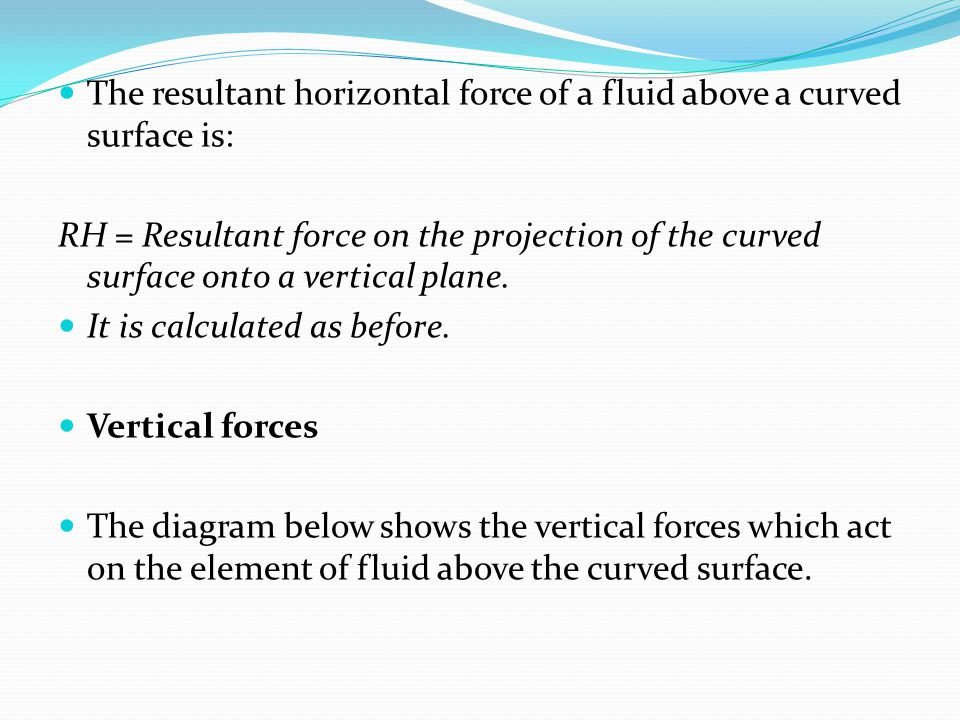 The resultant horizontal force of a fluid above a curved surface is: