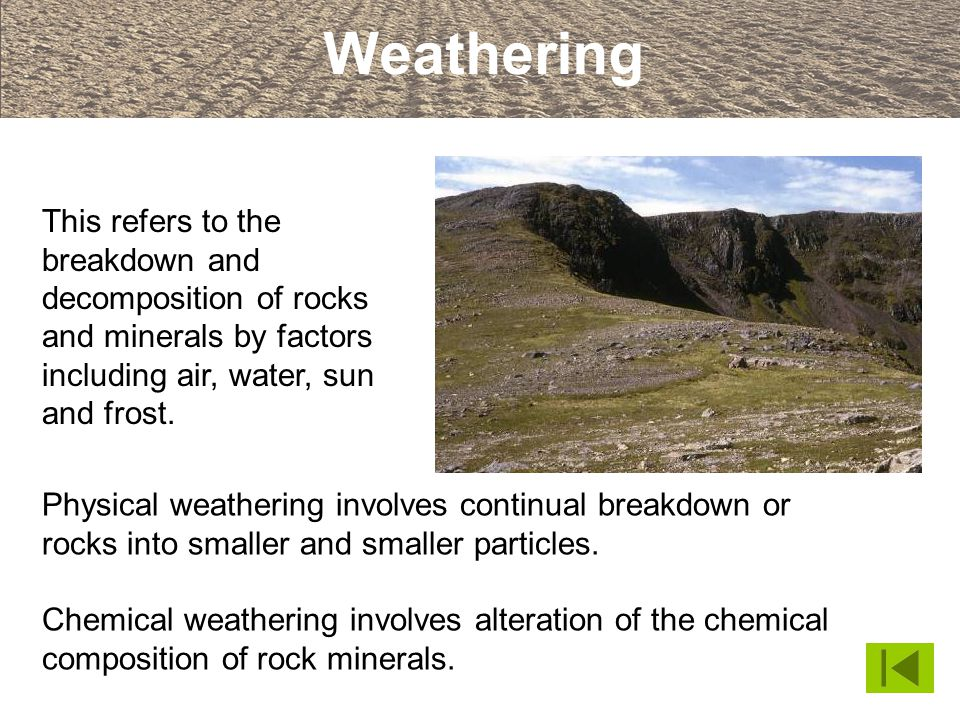 Weathering This refers to the breakdown and decomposition of rocks and minerals by factors including air, water, sun and frost.