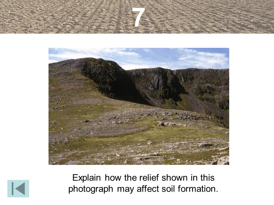 7 Explain how the relief shown in this photograph may affect soil formation.