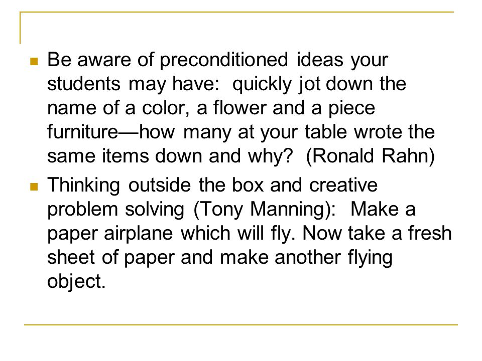 Be aware of preconditioned ideas your students may have: quickly jot down the name of a color, a flower and a piece furniture—how many at your table wrote the same items down and why (Ronald Rahn)