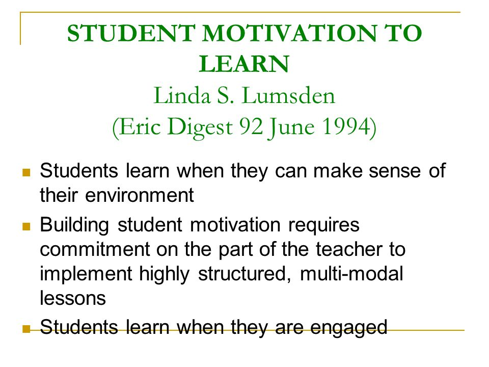 STUDENT MOTIVATION TO LEARN Linda S. Lumsden (Eric Digest 92 June 1994)