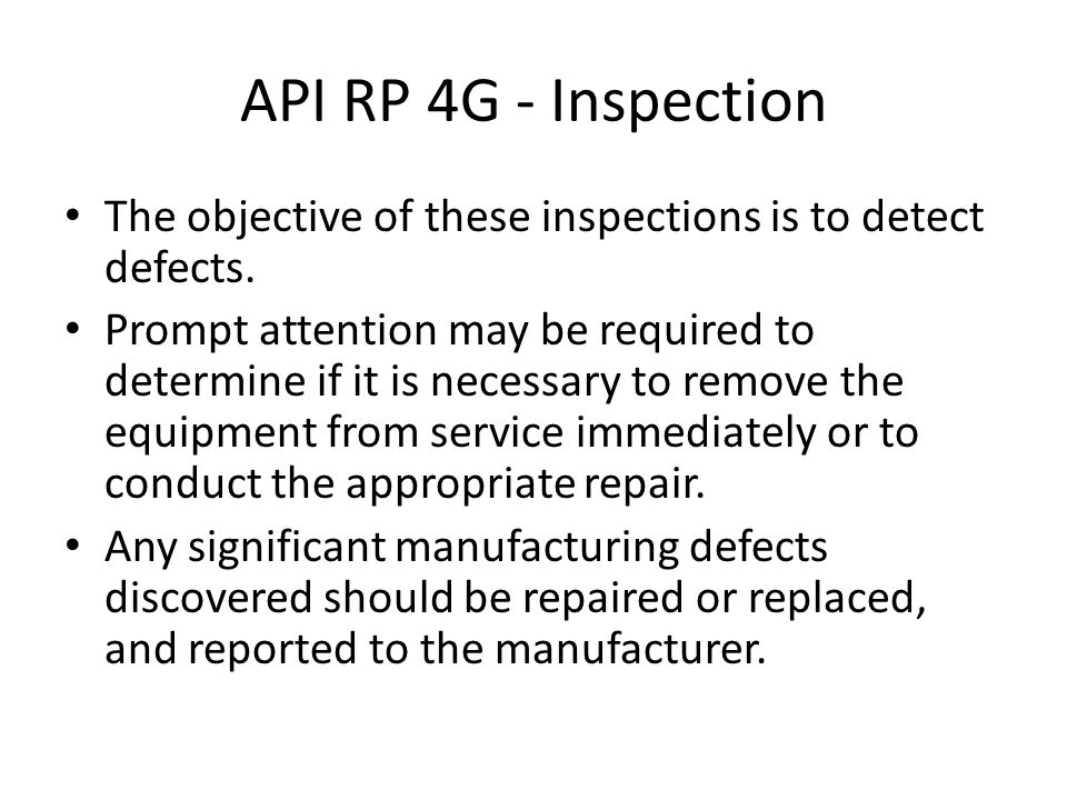 API RP 4G - Inspection The objective of these inspections is to detect defects.
